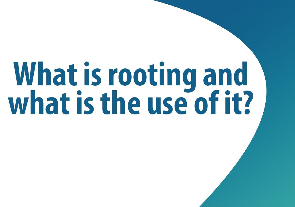 What is rooting and what is the use of it?
